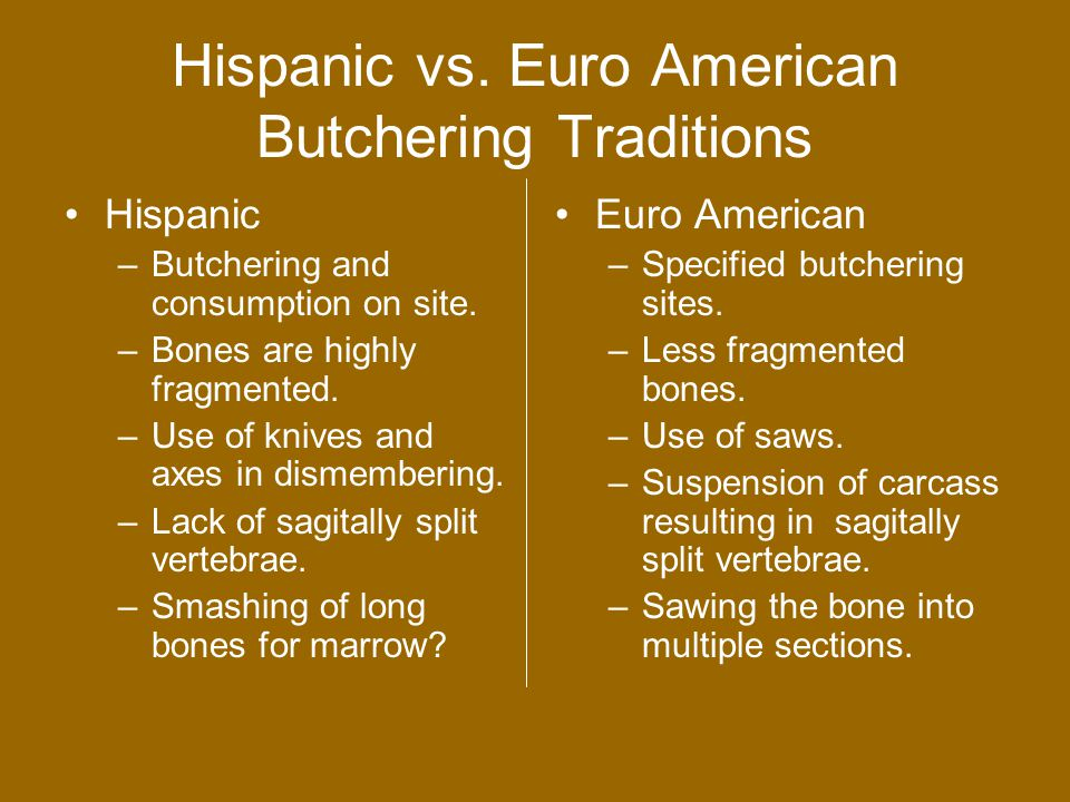 Hispanic vs. Euro American Butchering Traditions Hispanic –Butchering and consumption on site.