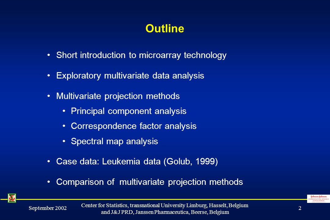 September 2002 Center for Statistics, transnational University Limburg, Hasselt, Belgium and J&J PRD, Janssen Pharmaceutica, Beerse, Belgium 2 Outline Short introduction to microarray technology Exploratory multivariate data analysis Multivariate projection methods Principal component analysis Correspondence factor analysis Spectral map analysis Case data: Leukemia data (Golub, 1999) Comparison of multivariate projection methods