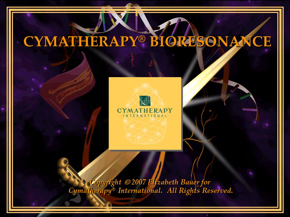 CYMATHERAPY ® BIORESONANCE Copyright  2007 Elizabeth Bauer for Cymatherapy ® International. All Rights Reserved. Copyright  2007 Elizabeth Bauer for