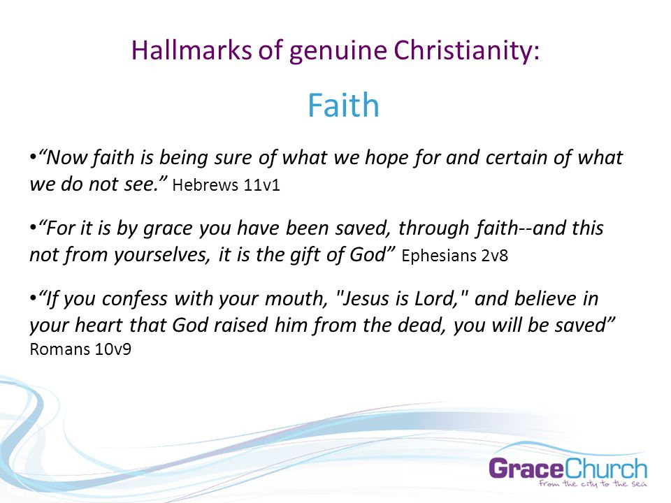 Hallmarks of genuine Christianity: Faith Now faith is being sure of what we hope for and certain of what we do not see. Hebrews 11v1 For it is by grace you have been saved, through faith--and this not from yourselves, it is the gift of God Ephesians 2v8 If you confess with your mouth, Jesus is Lord, and believe in your heart that God raised him from the dead, you will be saved Romans 10v9