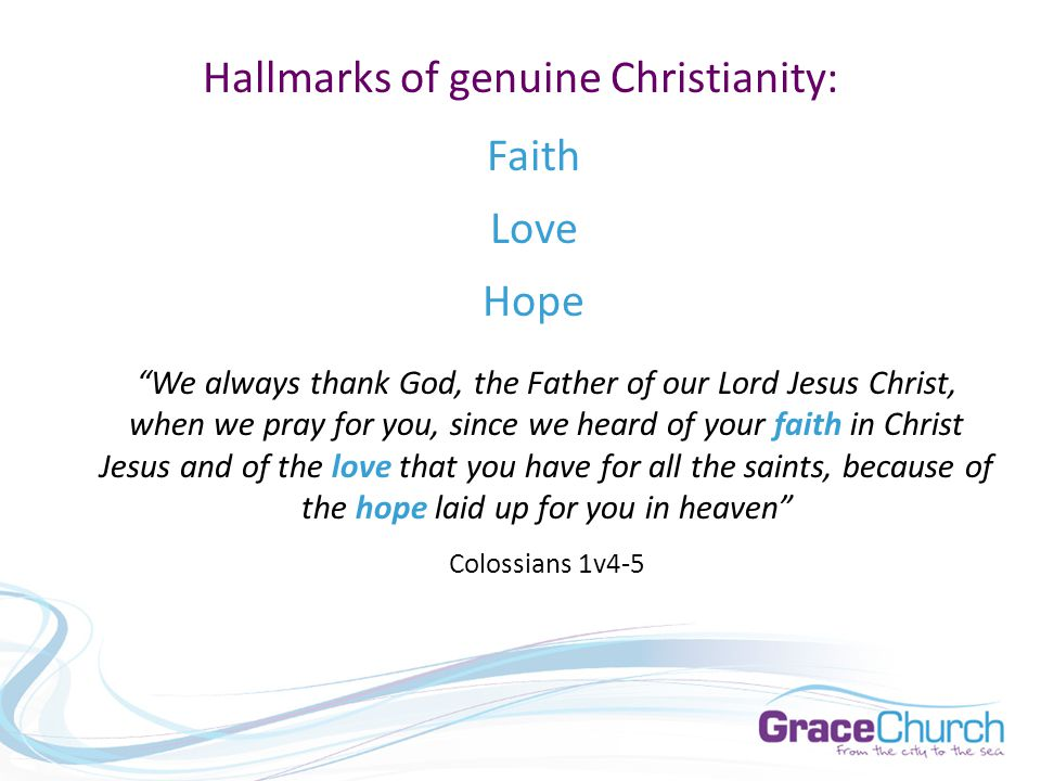 Hallmarks of genuine Christianity: Faith Love Hope We always thank God, the Father of our Lord Jesus Christ, when we pray for you, since we heard of your faith in Christ Jesus and of the love that you have for all the saints, because of the hope laid up for you in heaven Colossians 1v4-5