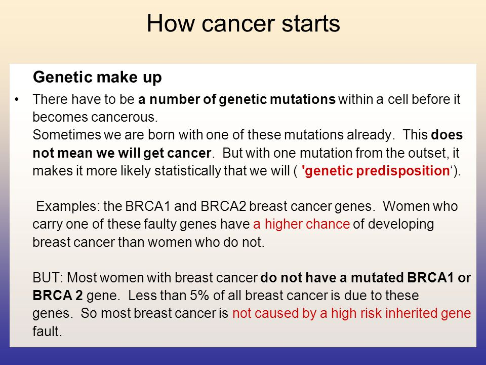 How cancer starts Genetic make up There have to be a number of genetic mutations within a cell before it becomes cancerous. Sometimes we are born with