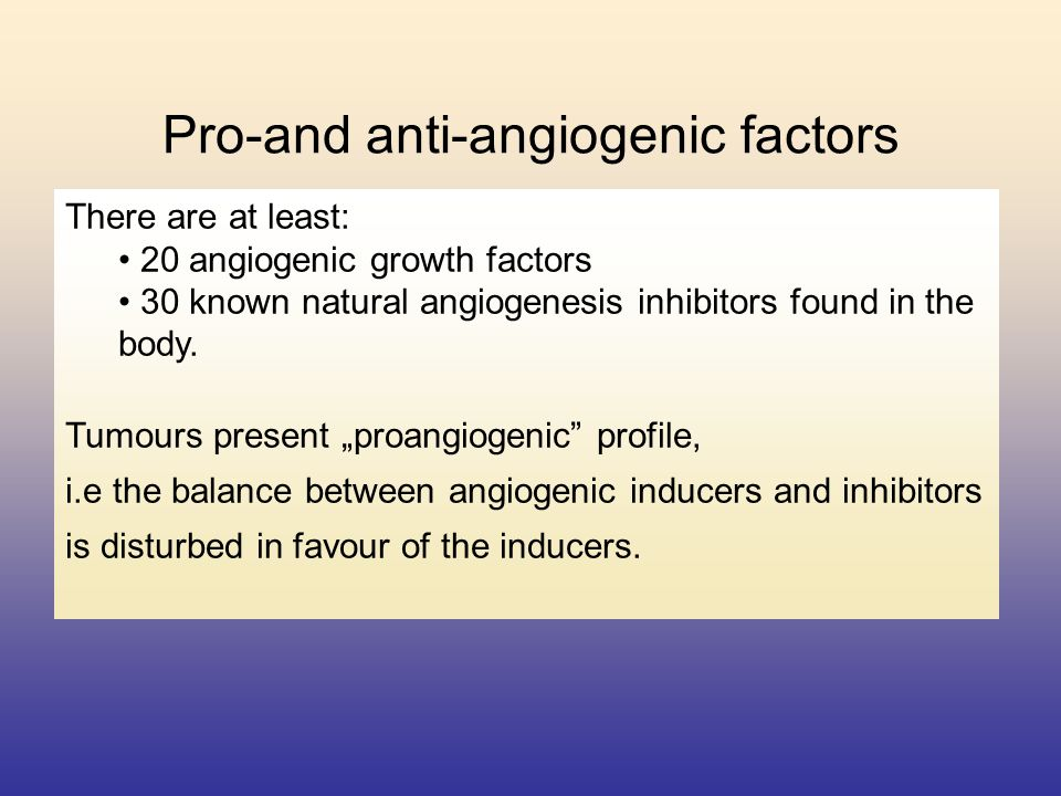 Pro-and anti-angiogenic factors There are at least: 20 angiogenic growth factors 30 known natural angiogenesis inhibitors found in the body. Tumours p