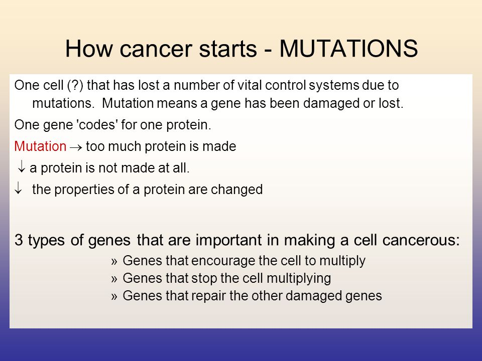 How cancer starts - MUTATIONS One cell (?) that has lost a number of vital control systems due to mutations. Mutation means a gene has been damaged or