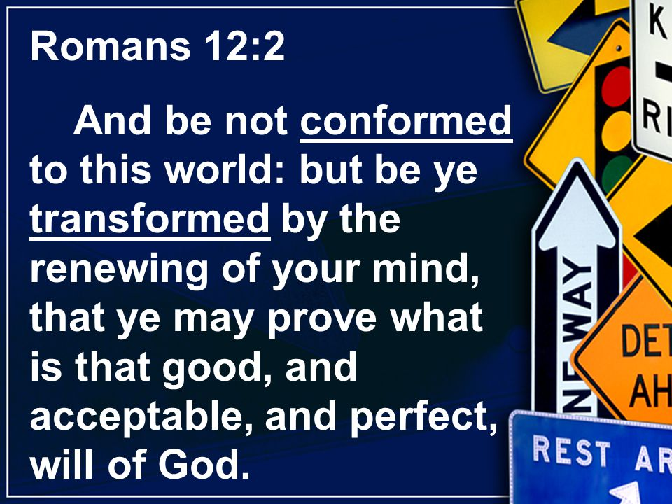 Romans 12:2 And be not conformed to this world: but be ye transformed by the renewing of your mind, that ye may prove what is that good, and acceptabl