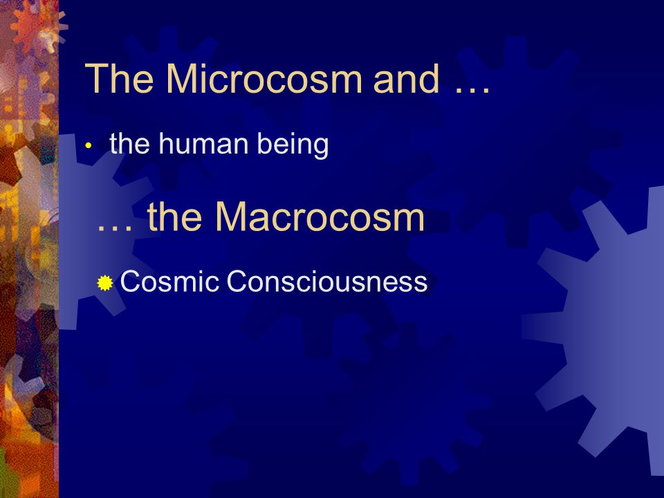 The Microcosm and … the human being … the Macrocosm  Cosmic Consciousness