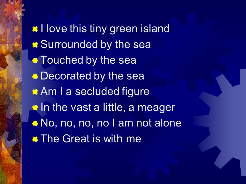  I love this tiny green island  Surrounded by the sea  Touched by the sea  Decorated by the sea  Am I a secluded figure  In the vast a little, a meager  No, no, no, no I am not alone  The Great is with me