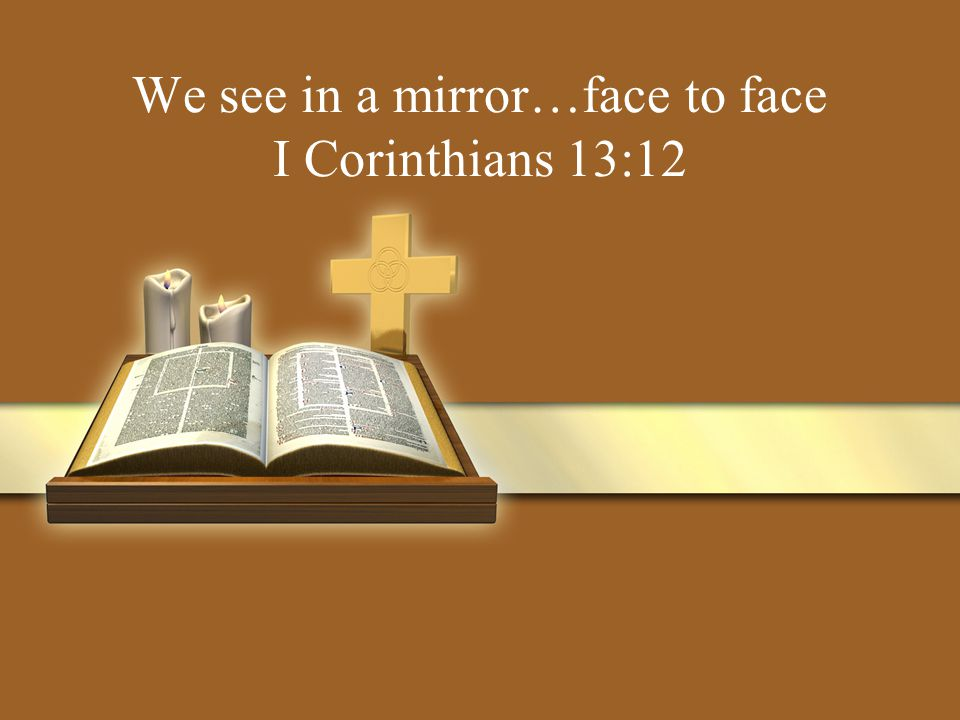 We see in a mirror…face to face I Corinthians 13:12