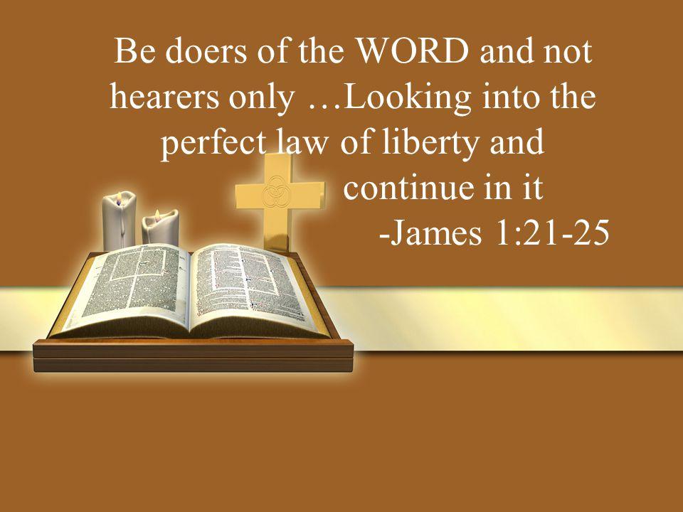 Be doers of the WORD and not hearers only …Looking into the perfect law of liberty and continue in it -James 1:21-25