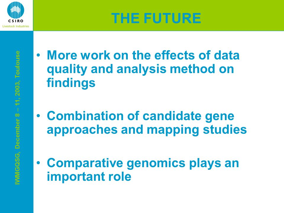 IWMGQSG, December 8 – 11, 2003, Toulouse THE FUTURE More work on the effects of data quality and analysis method on findings Combination of candidate gene approaches and mapping studies Comparative genomics plays an important role