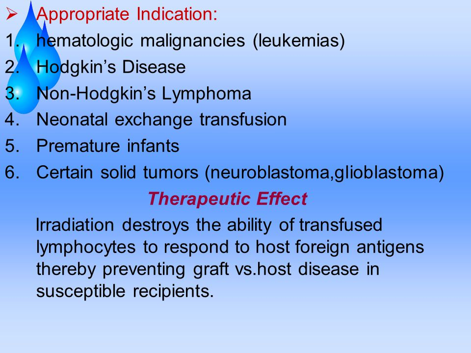  Appropriate Indication: 1.hematologic malignancies (leukemias) 2.Hodgkin's Disease 3.Non-Hodgkin's Lymphoma 4.Neonatal exchange transfusion 5.Premature infants 6.Certain solid tumors (neuroblastoma,glioblastoma) Therapeutic Effect Irradiation destroys the ability of transfused lymphocytes to respond to host foreign antigens thereby preventing graft vs.host disease in susceptible recipients.