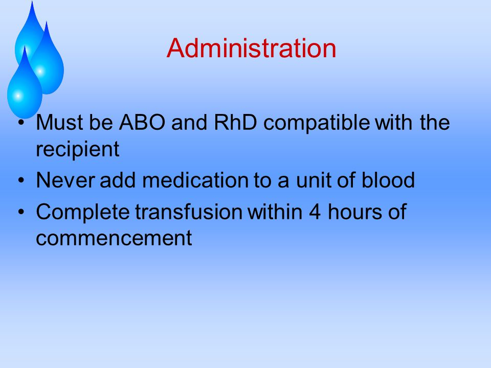 Administration Must be ABO and RhD compatible with the recipient Never add medication to a unit of blood Complete transfusion within 4 hours of commencement