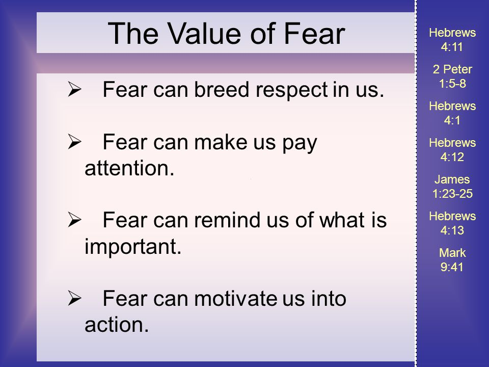 Hebrews 4:11 2 Peter 1:5-8 Hebrews 4:1 Hebrews 4:12 James 1:23-25 Hebrews 4:13 Mark 9:41 The Value of Fear  Fear can breed respect in us.