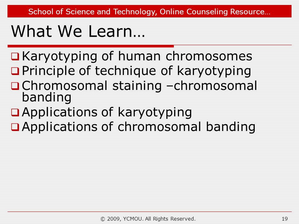 School of Science and Technology, Online Counseling Resource… What We Learn…  Karyotyping of human chromosomes  Principle of technique of karyotyping  Chromosomal staining –chromosomal banding  Applications of karyotyping  Applications of chromosomal banding 19© 2009, YCMOU.