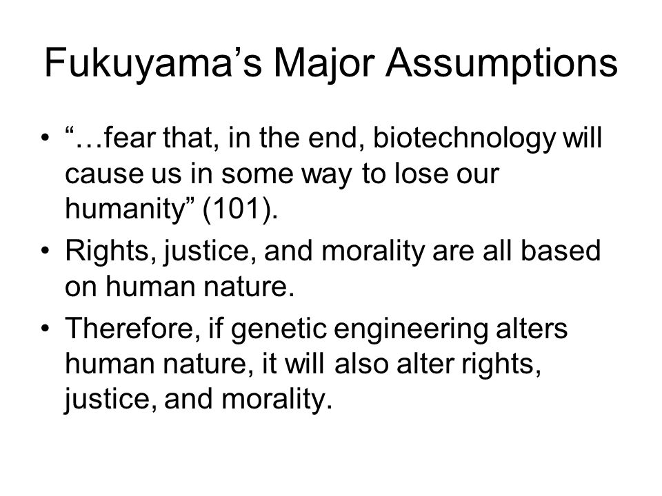 Fukuyama's Major Assumptions …fear that, in the end, biotechnology will cause us in some way to lose our humanity (101).