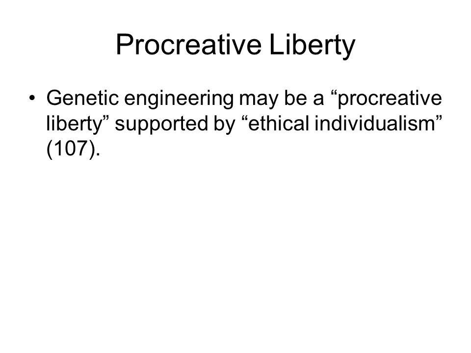 Procreative Liberty Genetic engineering may be a procreative liberty supported by ethical individualism (107).