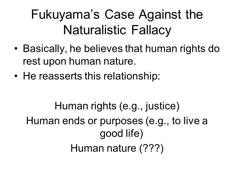 Fukuyama's Case Against the Naturalistic Fallacy Basically, he believes that human rights do rest upon human nature.