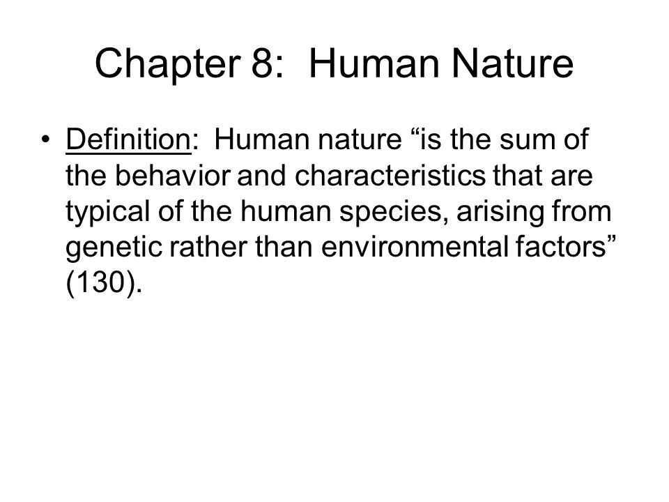 Chapter 8: Human Nature Definition: Human nature is the sum of the behavior and characteristics that are typical of the human species, arising from genetic rather than environmental factors (130).