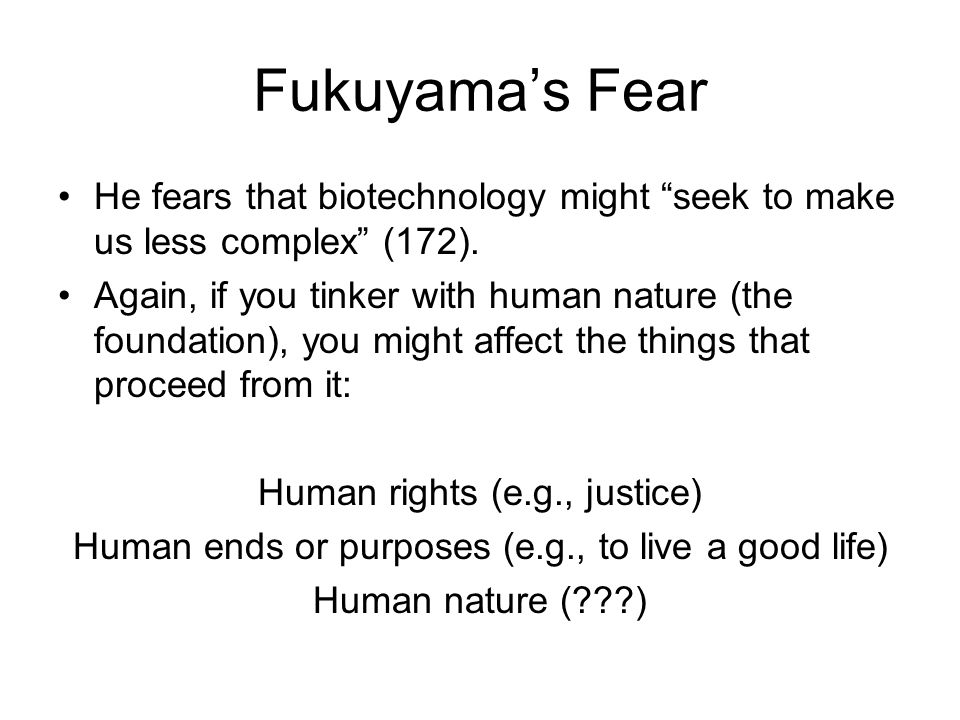 Fukuyama's Fear He fears that biotechnology might seek to make us less complex (172).