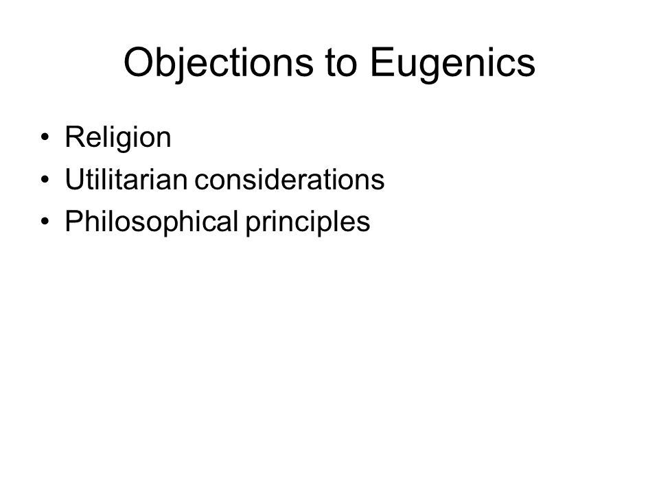 Objections to Eugenics Religion Utilitarian considerations Philosophical principles