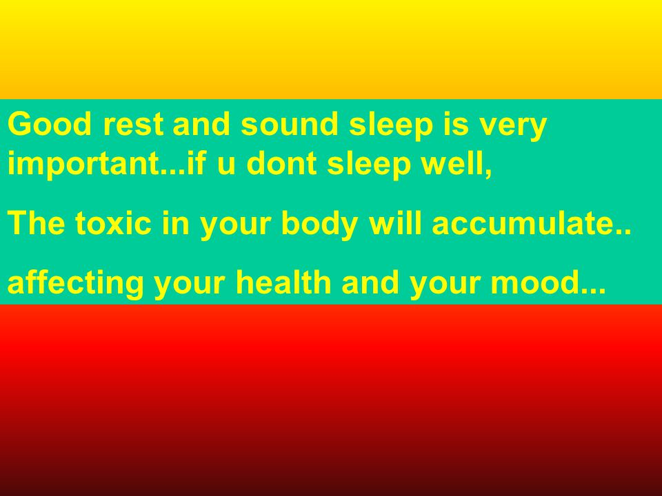 Good rest and sound sleep is very important...if u dont sleep well, The toxic in your body will accumulate..