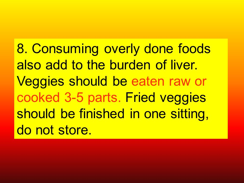 8. Consuming overly done foods also add to the burden of liver.