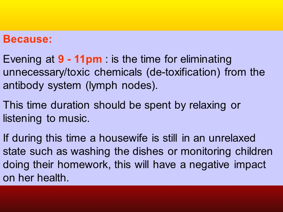 Because: Evening at 9 - 11pm : is the time for eliminating unnecessary/toxic chemicals (de-toxification) from the antibody system (lymph nodes).