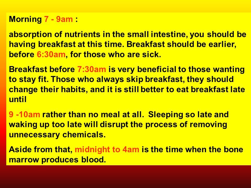 Morning 7 - 9am : absorption of nutrients in the small intestine, you should be having breakfast at this time.