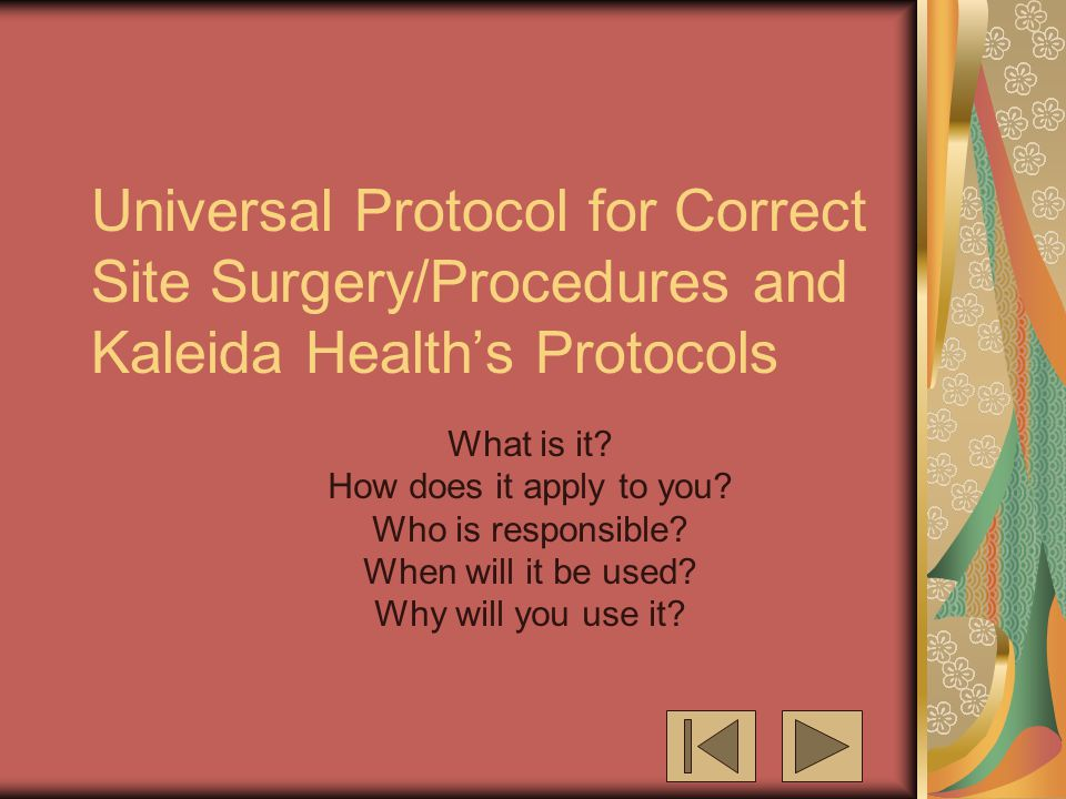 Universal Protocol for Correct Site Surgery/Procedures and Kaleida Health's Protocols What is it? How does it apply to you? Who is responsible? When w