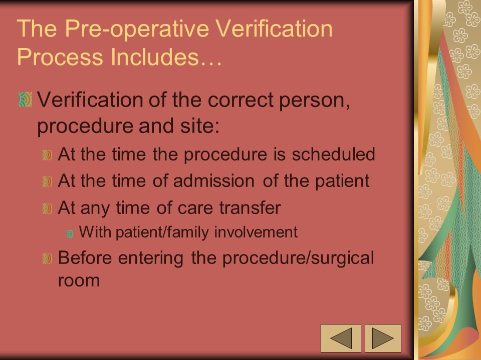 The Pre-operative Verification Process Includes… Verification of the correct person, procedure and site: At the time the procedure is scheduled At the time of admission of the patient At any time of care transfer With patient/family involvement Before entering the procedure/surgical room