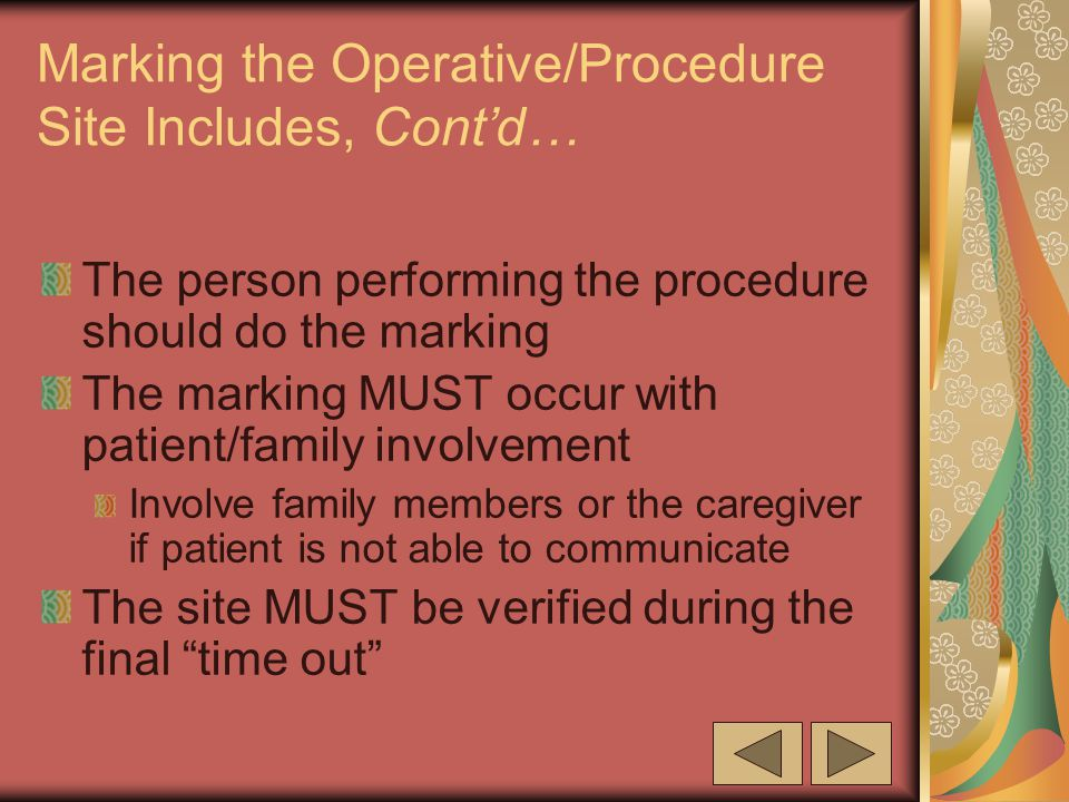 Marking the Operative/Procedure Site Includes, Cont'd… The person performing the procedure should do the marking The marking MUST occur with patient/family involvement Involve family members or the caregiver if patient is not able to communicate The site MUST be verified during the final time out