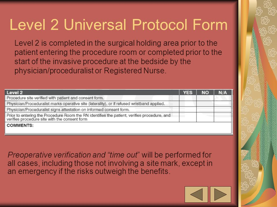Level 2 Universal Protocol Form Level 2 is completed in the surgical holding area prior to the patient entering the procedure room or completed prior to the start of the invasive procedure at the bedside by the physician/proceduralist or Registered Nurse.