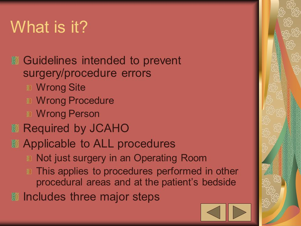 What is it? Guidelines intended to prevent surgery/procedure errors Wrong Site Wrong Procedure Wrong Person Required by JCAHO Applicable to ALL proced