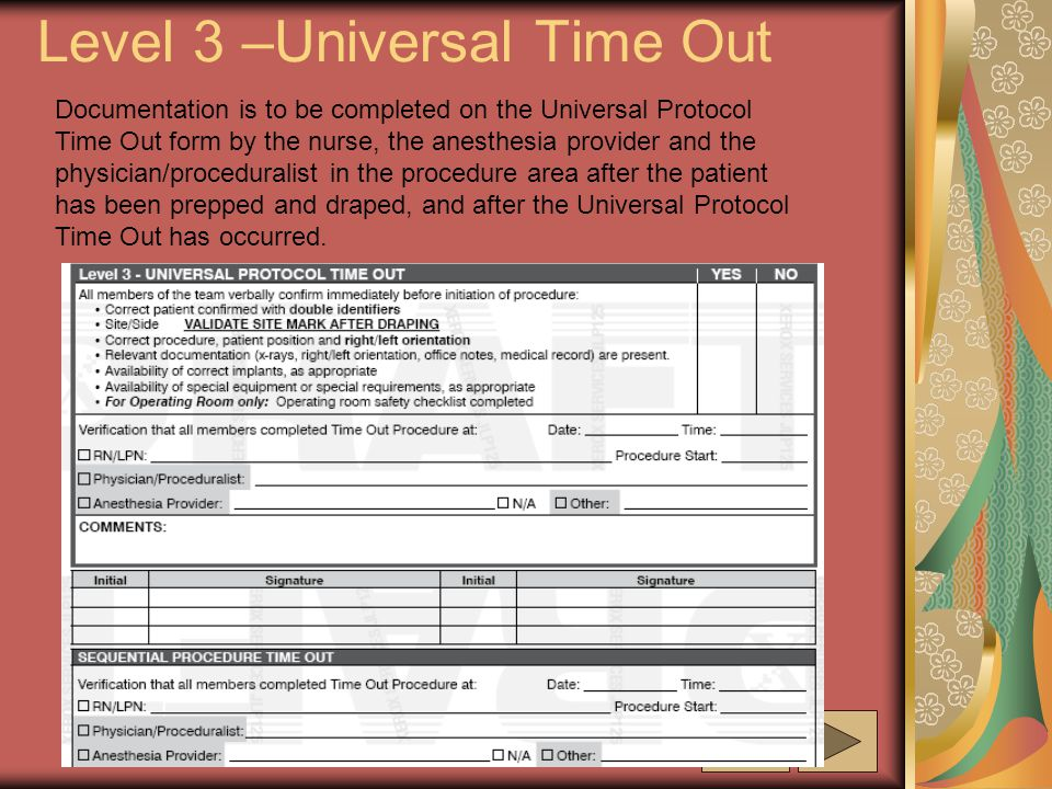 Level 3 –Universal Time Out Documentation is to be completed on the Universal Protocol Time Out form by the nurse, the anesthesia provider and the physician/proceduralist in the procedure area after the patient has been prepped and draped, and after the Universal Protocol Time Out has occurred.