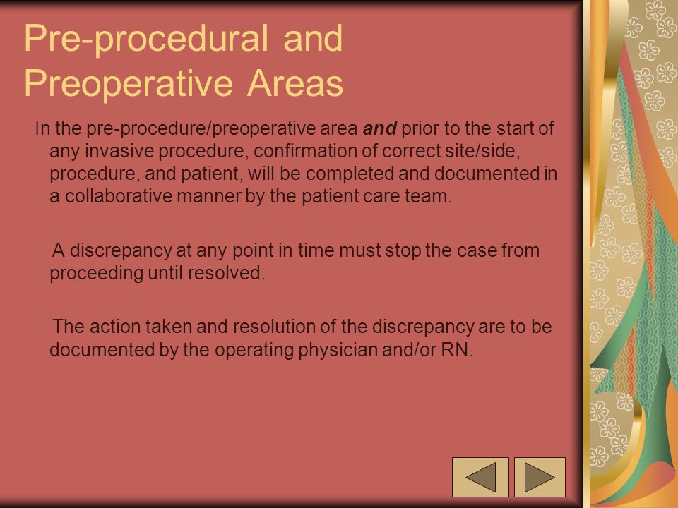 Pre-procedural and Preoperative Areas In the pre-procedure/preoperative area and prior to the start of any invasive procedure, confirmation of correct site/side, procedure, and patient, will be completed and documented in a collaborative manner by the patient care team.