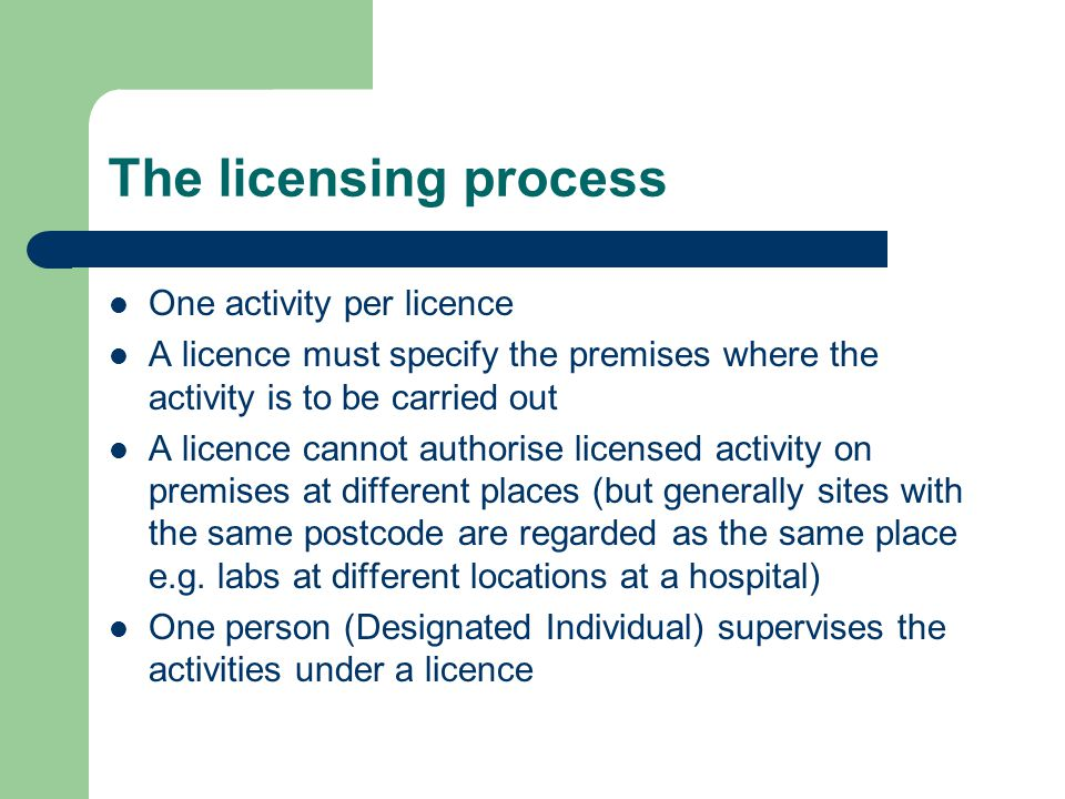 The licensing process One activity per licence A licence must specify the premises where the activity is to be carried out A licence cannot authorise licensed activity on premises at different places (but generally sites with the same postcode are regarded as the same place e.g.