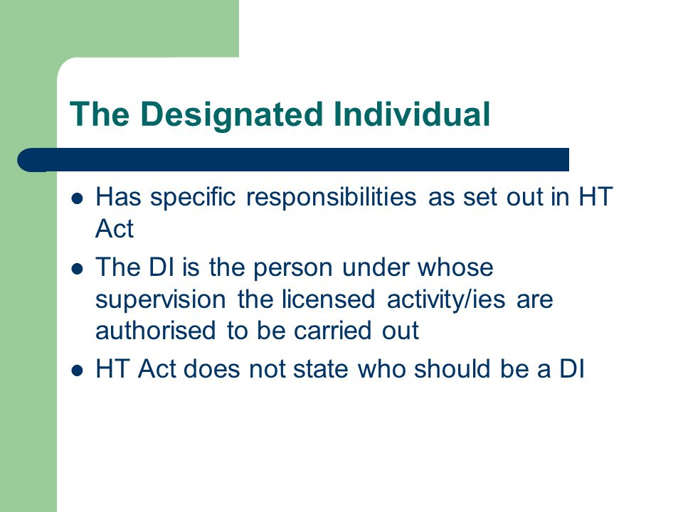 The Designated Individual Has specific responsibilities as set out in HT Act The DI is the person under whose supervision the licensed activity/ies are authorised to be carried out HT Act does not state who should be a DI