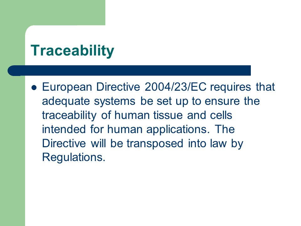 Traceability European Directive 2004/23/EC requires that adequate systems be set up to ensure the traceability of human tissue and cells intended for human applications.
