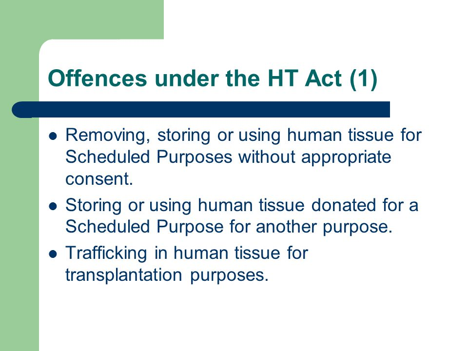 Offences under the HT Act (1) Removing, storing or using human tissue for Scheduled Purposes without appropriate consent.