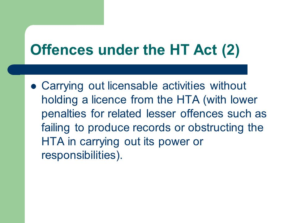 Offences under the HT Act (2) Carrying out licensable activities without holding a licence from the HTA (with lower penalties for related lesser offences such as failing to produce records or obstructing the HTA in carrying out its power or responsibilities).