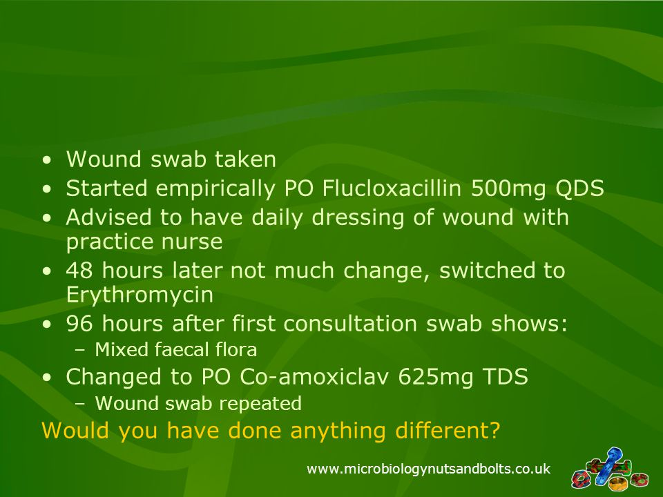 www.microbiologynutsandbolts.co.uk Wound swab taken Started empirically PO Flucloxacillin 500mg QDS Advised to have daily dressing of wound with pract