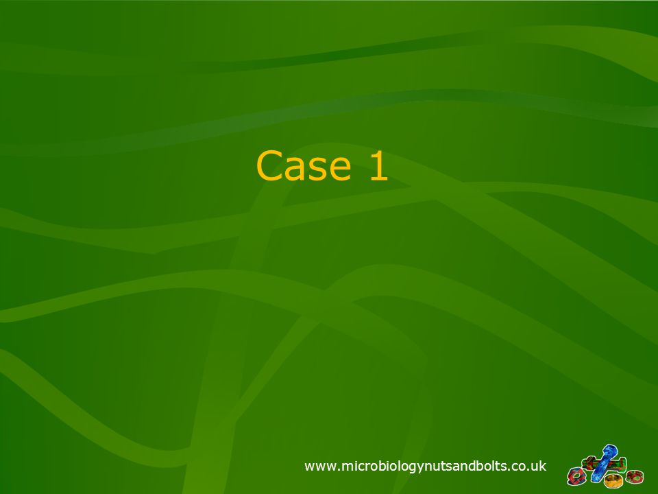 www.microbiologynutsandbolts.co.uk Case 1