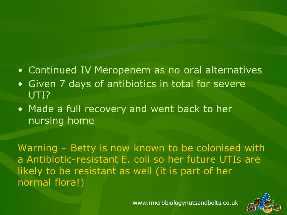 www.microbiologynutsandbolts.co.uk Continued IV Meropenem as no oral alternatives Given 7 days of antibiotics in total for severe UTI? Made a full rec