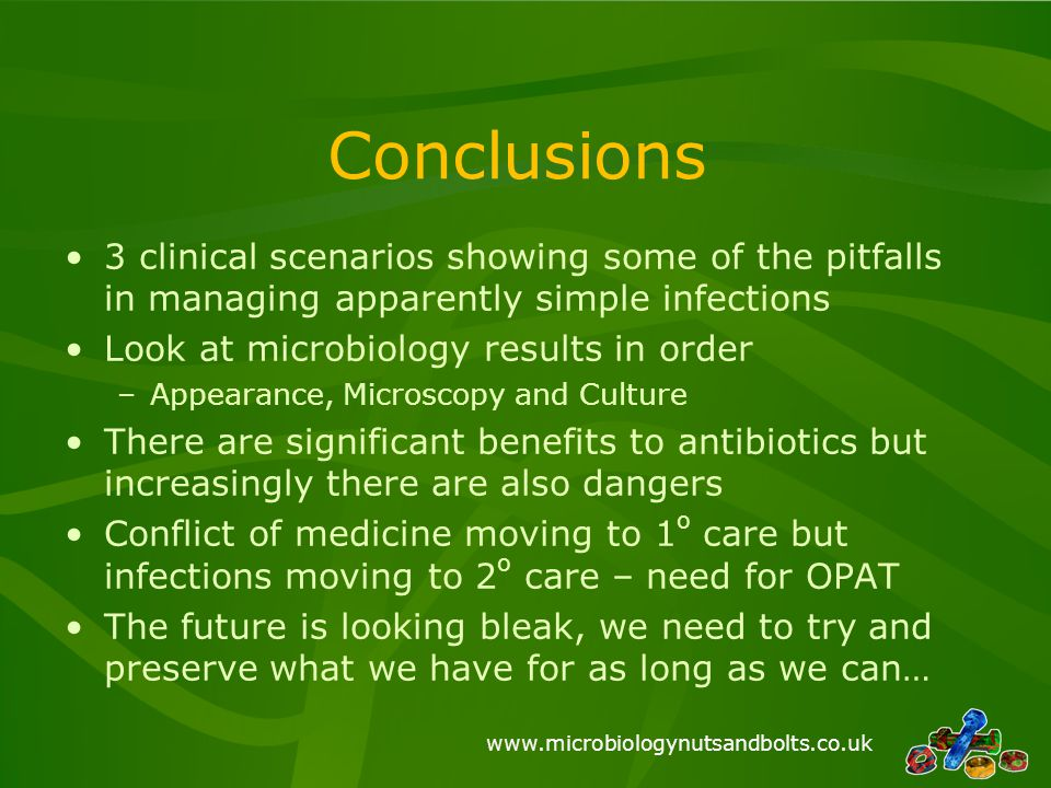 www.microbiologynutsandbolts.co.uk Conclusions 3 clinical scenarios showing some of the pitfalls in managing apparently simple infections Look at micr