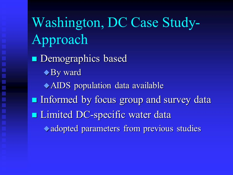 Washington, DC Case Study- Approach n Demographics based u By ward u AIDS population data available n Informed by focus group and survey data n Limited DC-specific water data u adopted parameters from previous studies