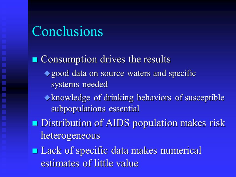 Conclusions n Consumption drives the results u good data on source waters and specific systems needed u knowledge of drinking behaviors of susceptible subpopulations essential n Distribution of AIDS population makes risk heterogeneous n Lack of specific data makes numerical estimates of little value