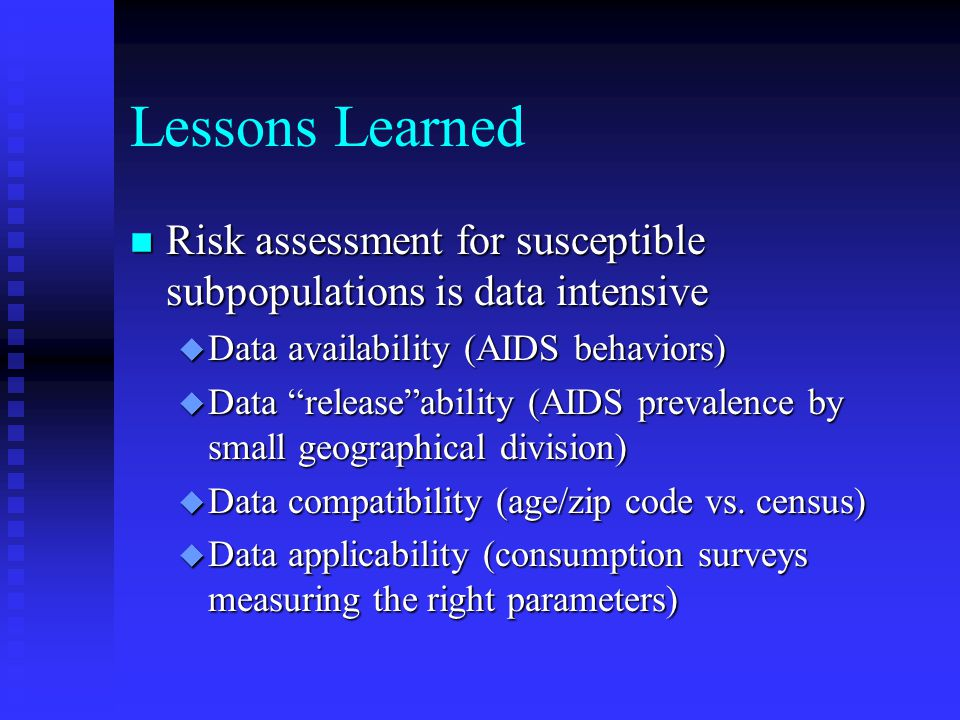 Lessons Learned n Risk assessment for susceptible subpopulations is data intensive u Data availability (AIDS behaviors) u Data release ability (AIDS prevalence by small geographical division) u Data compatibility (age/zip code vs.
