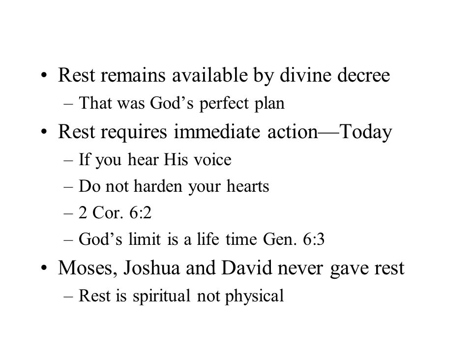 Rest remains available by divine decree –That was God's perfect plan Rest requires immediate action—Today –If you hear His voice –Do not harden your hearts –2 Cor.