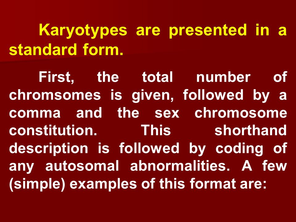 A normal male cat: 38, XY Horse with three X chromosomes (trisomy X): 65, XXX Female dog with increased length of the short (p) arm of chromosome 2: 78, XX, 2p+ Male pig with a deletion from the long arm (q) of chromosome 10: 38, XY, 10q-