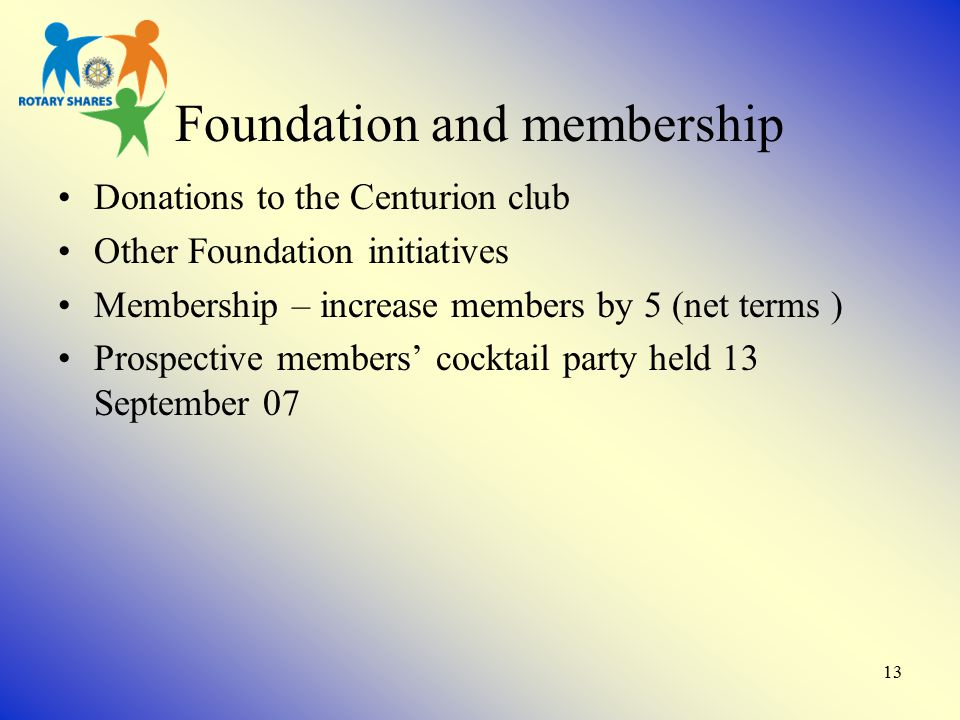 13 Foundation and membership Donations to the Centurion club Other Foundation initiatives Membership – increase members by 5 (net terms ) Prospective members' cocktail party held 13 September 07